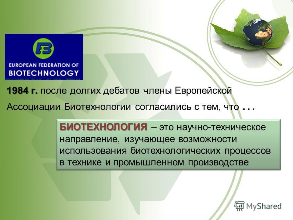 1984 г. 1984 г. после долгих дебатов члены Европейской Ассоциации Биотехнологии согласились с тем, что … БИОТЕХНОЛОГИЯ БИОТЕХНОЛОГИЯ – это научно-техническое направление, изучающее возможности использования биотехнологических процессов в технике и пр