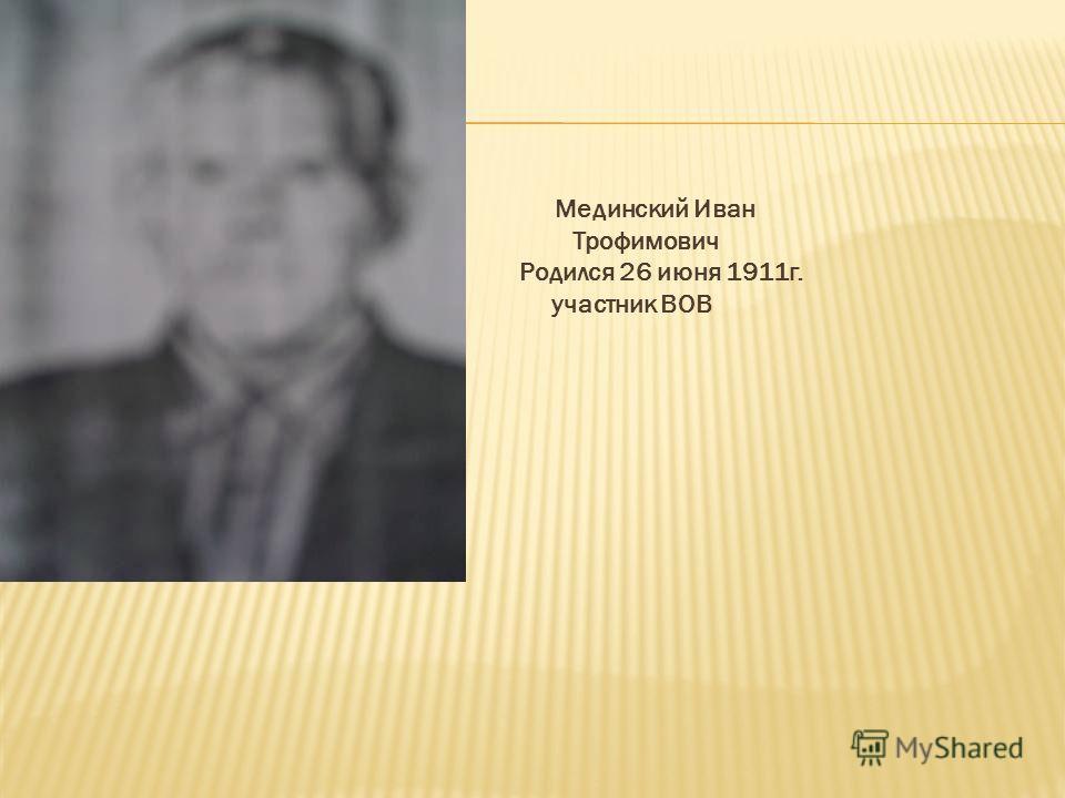 Мединский Иван Трофимович Родился 26 июня 1911 г. участник ВОВ