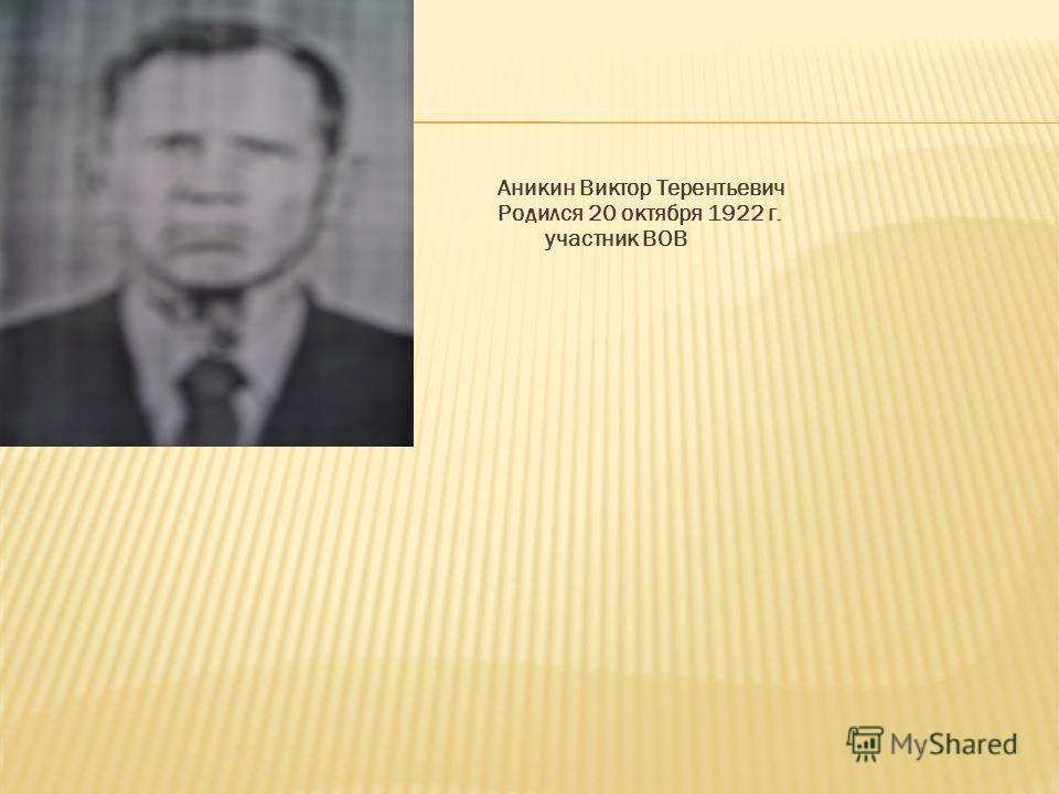 Аникин Виктор Терентьевич Родился 20 октября 1922 г. участник ВОВ