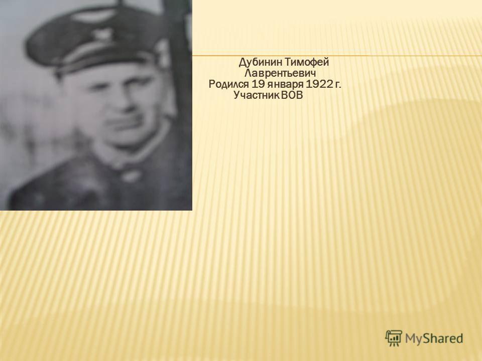 Дубинин Тимофей Лаврентьевич Родился 19 января 1922 г. Участник ВОВ