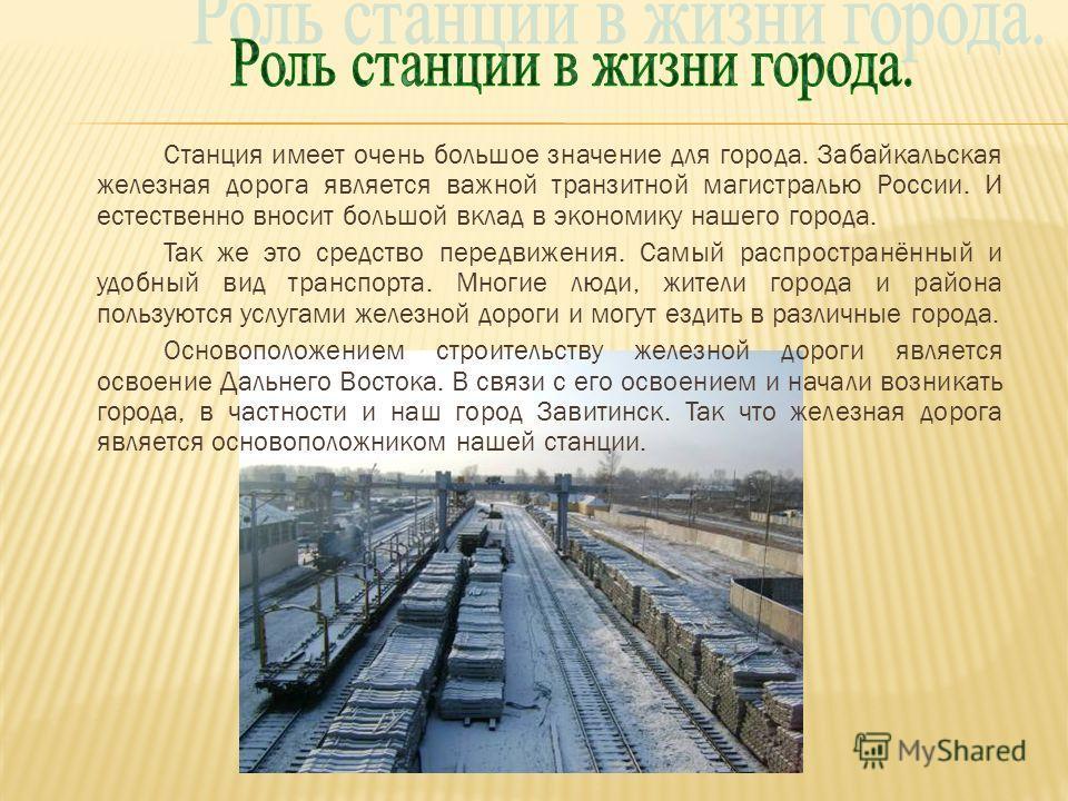 Станция имеет очень большое значение для города. Забайкальская железная дорога является важной транзитной магистралью России. И естественно вносит большой вклад в экономику нашего города. Так же это средство передвижения. Самый распространённый и удо