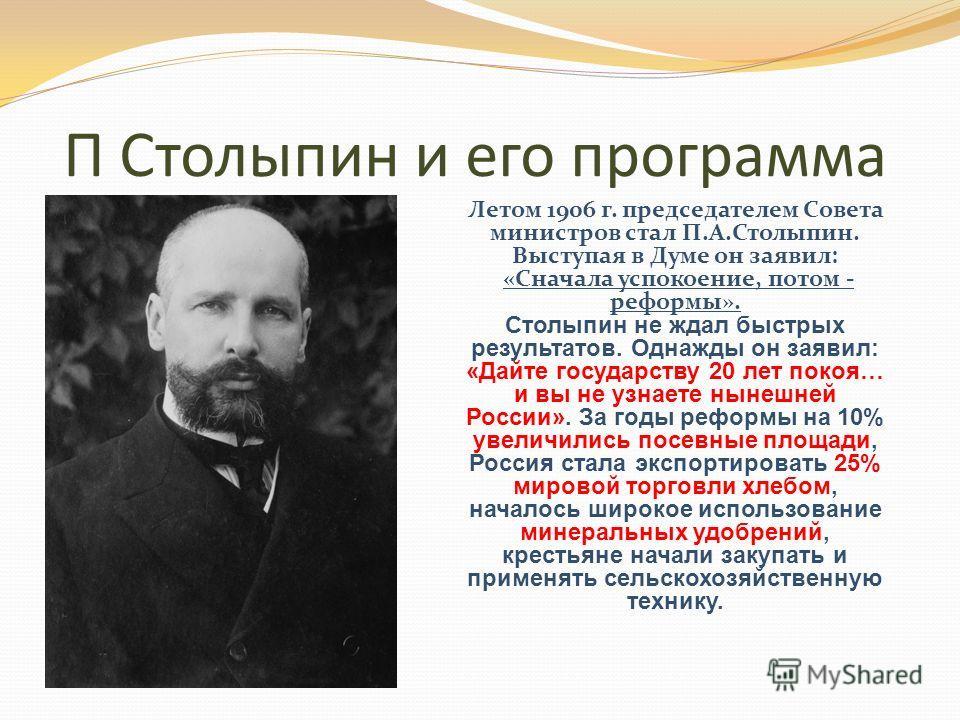 П Столыпин и его программа Летом 1906 г. председателем Совета министров стал П.А.Столыпин. Выступая в Думе он заявил: «Сначала успокоение, потом - реформы». Столыпин не ждал быстрых результатов. Однажды он заявил: «Дайте государству 20 лет покоя… и в