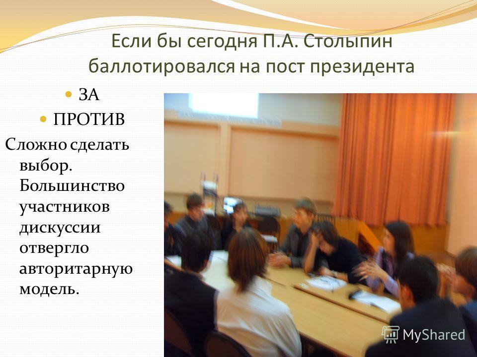 Если бы сегодня П.А. Столыпин баллотировался на пост президента ЗА ПРОТИВ Сложно сделать выбор. Большинство участников дискуссии отвергло авторитарную модель.