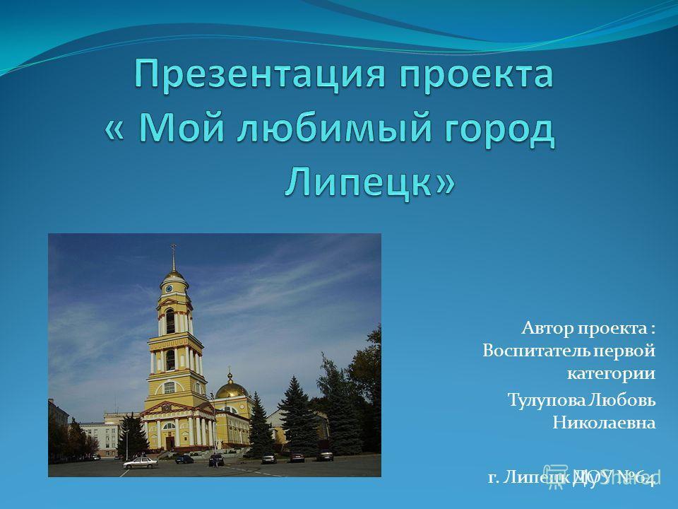 Автор проекта : Воспитатель первой категории Тулупова Любовь Николаевна г. Липецк ДОУ 64