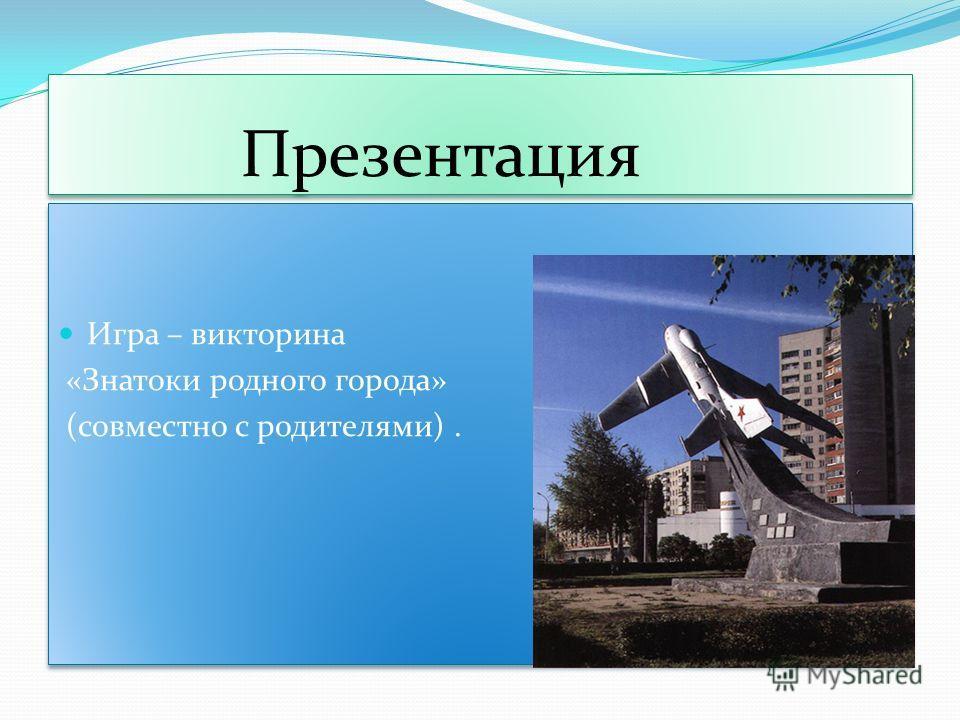 Презентация Игра – викторина «Знатоки родного города» (совместно с родителями). Игра – викторина «Знатоки родного города» (совместно с родителями).
