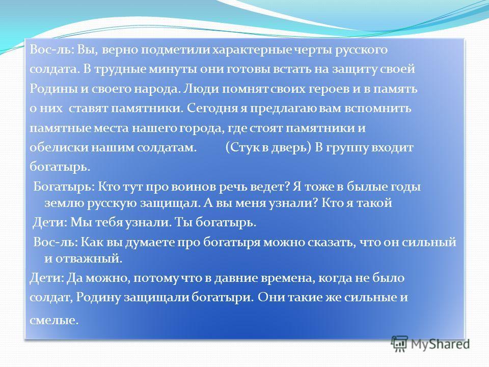 Вос-ль: Вы, верно подметили характерные черты русского солдата. В трудные минуты они готовы встать на защиту своей Родины и своего народа. Люди помнят своих героев и в память о них ставят памятники. Сегодня я предлагаю вам вспомнить памятные места на