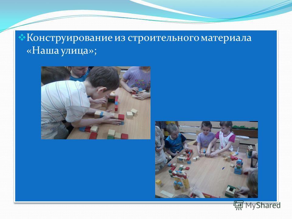 Конструирование из строительного материала «Наша улица»;