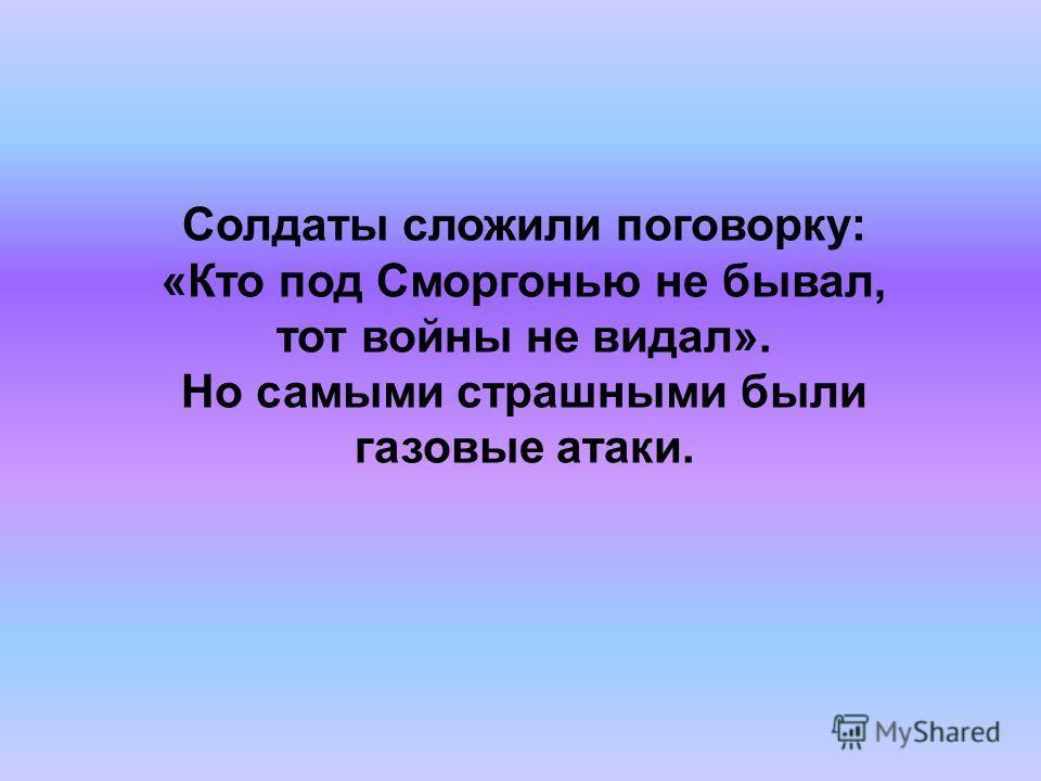Солдаты сложили поговорку: «Кто под Сморгонью не бывал, тот войны не видал». Но самыми страшными были газовые атаки.