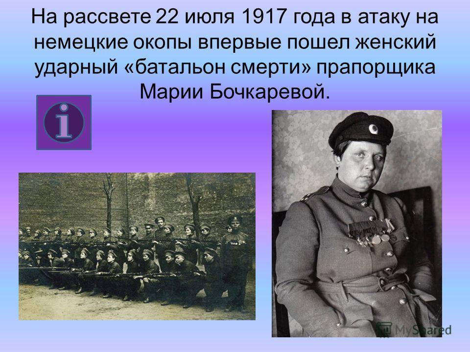 На рассвете 22 июля 1917 года в атаку на немецкие окопы впервые пошел женский ударный «батальон смерти» прапорщика Марии Бочкаревой.