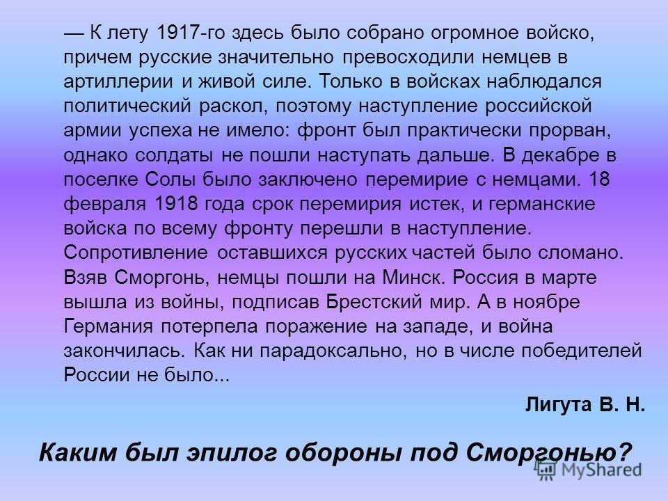 К лету 1917-го здесь было собрано огромное войско, причем русские значительно превосходили немцев в артиллерии и живой силе. Только в войсках наблюдался политический раскол, поэтому наступление российской армии успеха не имело: фронт был практически