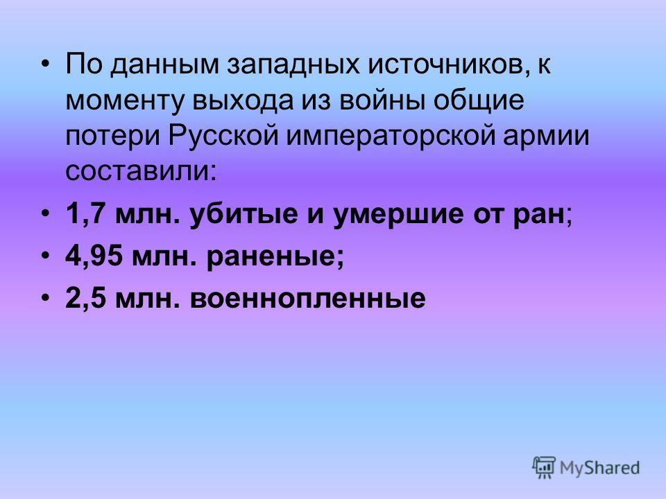 По данным западных источников, к моменту выхода из войны общие потери Русской императорской армии составили: 1,7 млн. убитые и умершие от ран; 4,95 млн. раненые; 2,5 млн. военнопленные