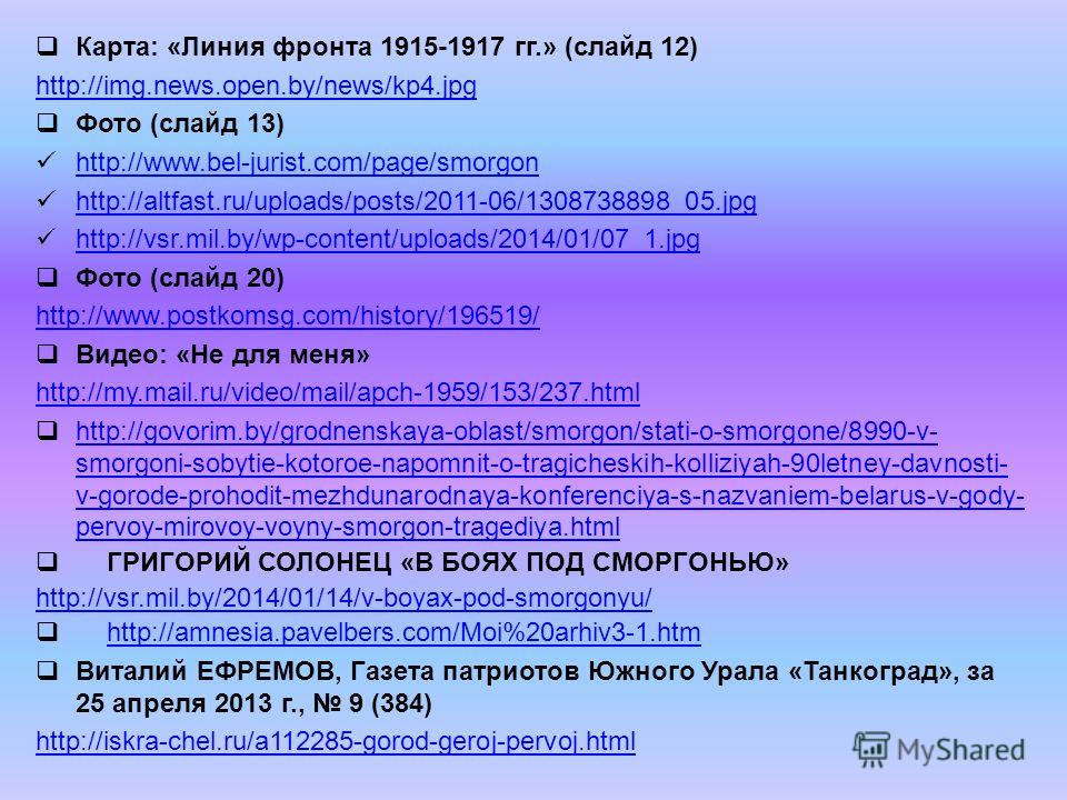 Карта: «Линия фронта 1915-1917 гг.» (слайд 12) http://img.news.open.by/news/kp4. jpg Фото (слайд 13) http://www.bel-jurist.com/page/smorgon http://altfast.ru/uploads/posts/2011-06/1308738898_05. jpg http://vsr.mil.by/wp-content/uploads/2014/01/07_1.