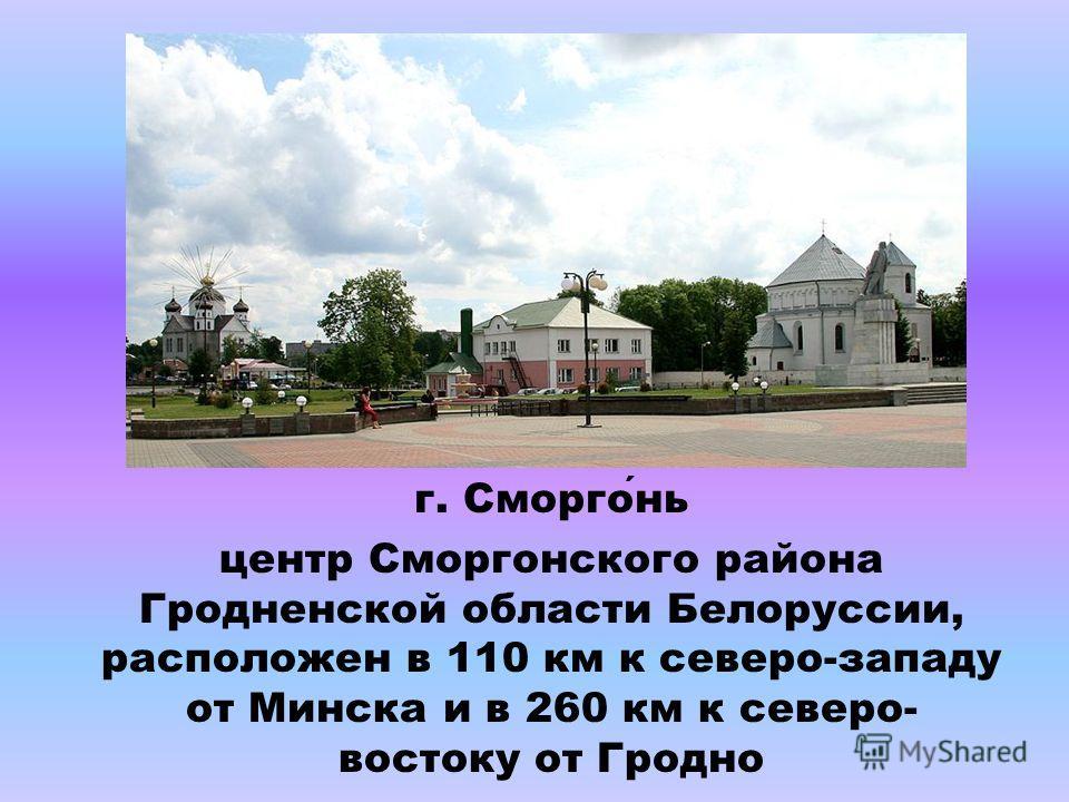 г. Сморгонь центр Сморгонского района Гродненской области Белоруссии, расположен в 110 км к северо-западу от Минска и в 260 км к северо- востоку от Гродно
