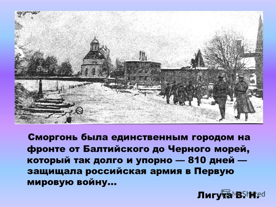 Сморгонь была единственным городом на фронте от Балтийского до Черного морей, который так долго и упорно 810 дней защищала российская армия в Первую мировую войну... Лигута В. Н.