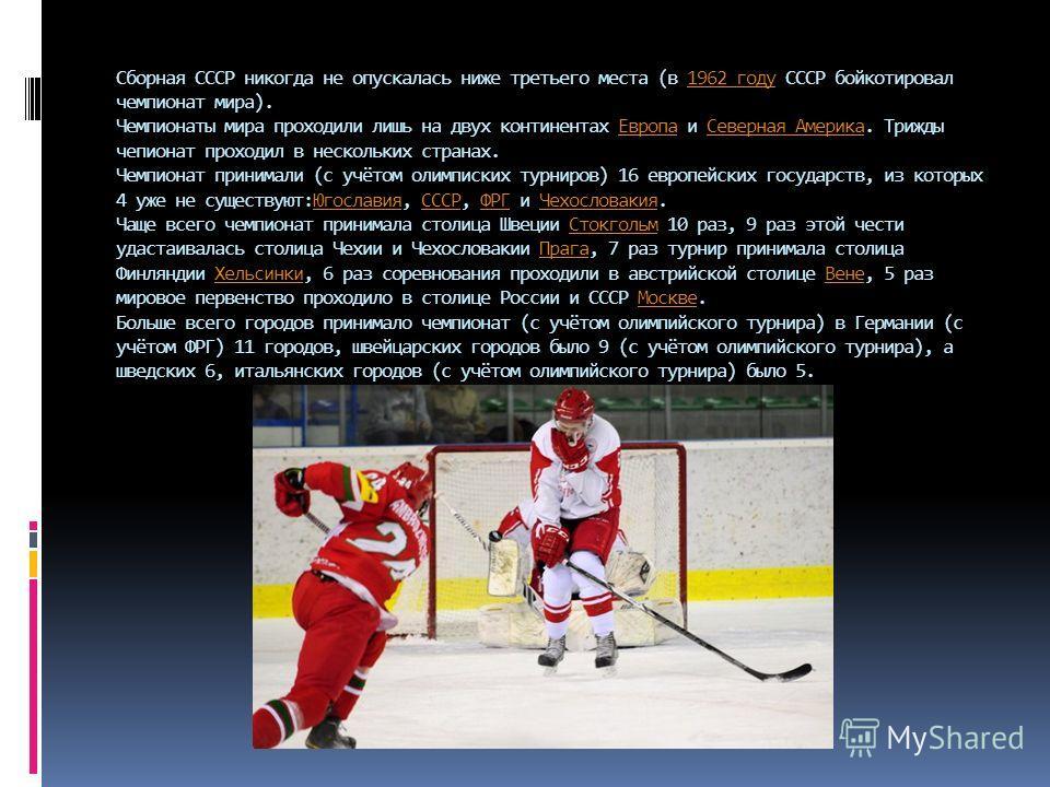 Сборная СССР никогда не опускалась ниже третьего места (в 1962 году СССР бойкотировал чемпионат мира). Чемпионаты мира проходили лишь на двух континентах Европа и Северная Америка. Трижды чемпионат проходил в нескольких странах. Чемпионат принимали (