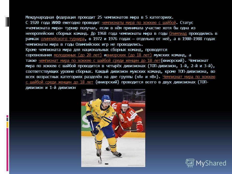 Международная федерация проводит 25 чемпионатов мира в 5 категориях. С 1920 года ИИХФ ежегодно проводит чемпионаты мира по хоккеюю с шабой. Статус «чемпионата мира» турнир получал, если в нём принимала участие хотя бы одна из неевропейских сборных ко