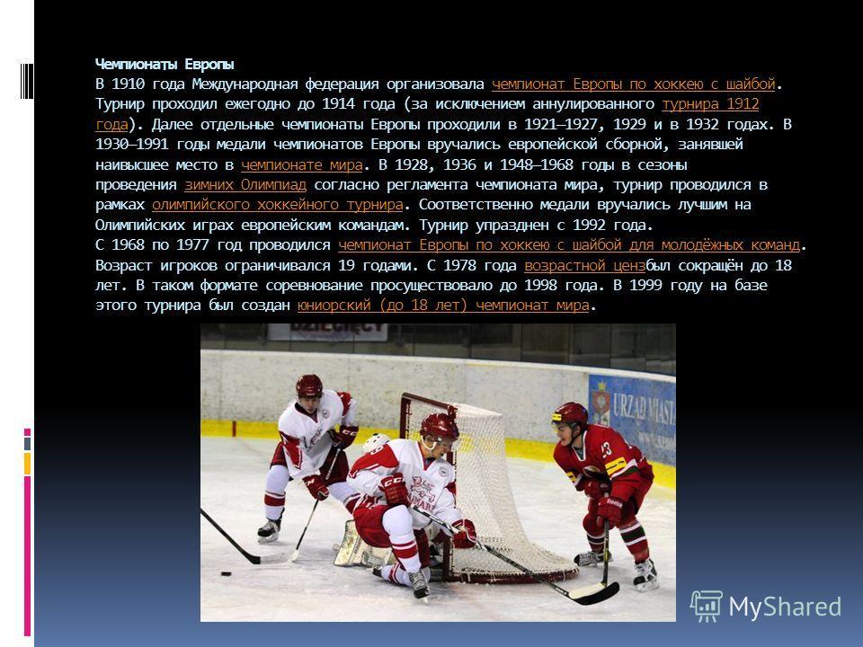 Чемпионаты Европы В 1910 года Международная федерация организовала чемпионат Европы по хоккеюю с шабой. Турнир проходил ежегодно до 1914 года (за исключением аннулированного турнира 1912 года). Далее отдельные чемпионаты Европы проходили в 19211927,