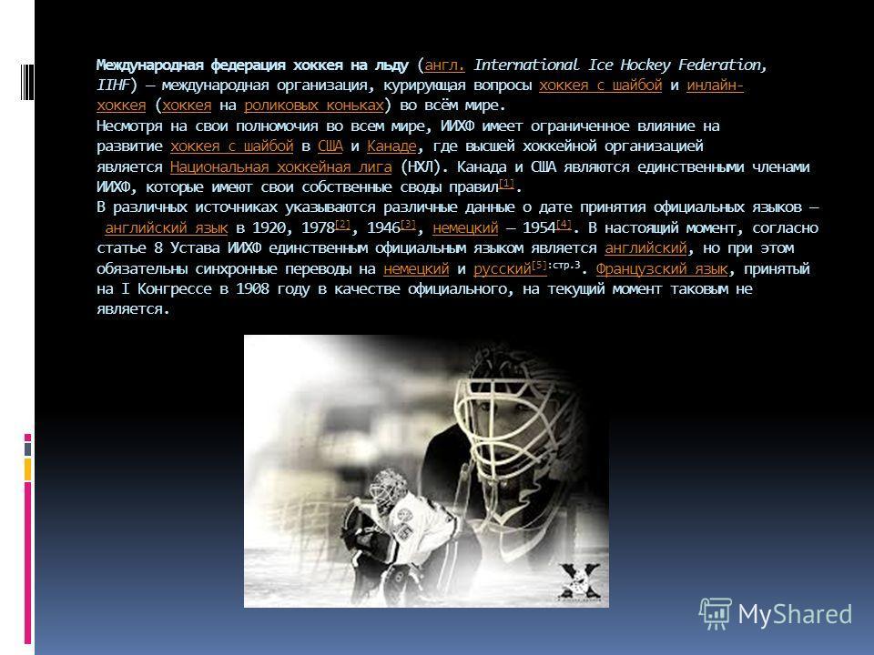 Международная федерация хоккеюя на льду (англ. International Ice Hockey Federation, IIHF) международная организация, курирующая вопросы хоккеюя с шабой и онлайн- хоккеюя (хоккеюя на роликовых коньках) во всём мире. Несмотря на свои полномочия во всем
