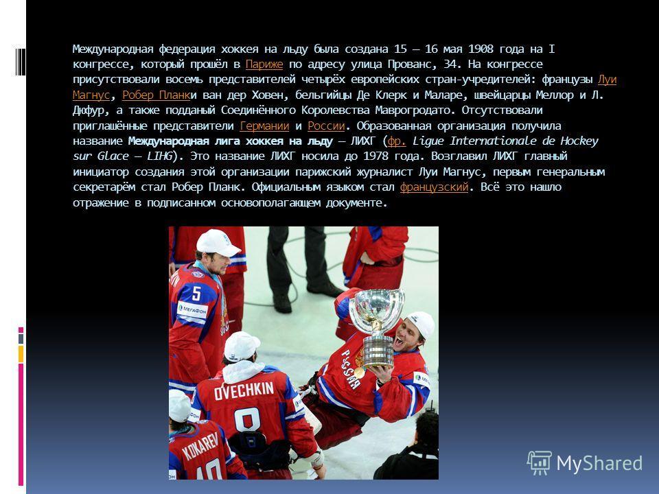 Международная федерация хоккеюя на льду была создана 15 16 мая 1908 года на I конгрессе, который прошёл в Париже по адресу улица Прованс, 34. На конгрессе присутствовали восемь представителей четырёх европейских стран-учредителей: французы Луи Магнус