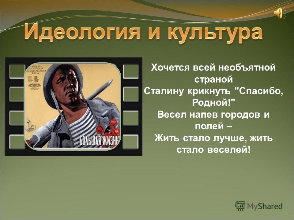 Хочется всей необъятной страной Сталину крикнуть Спасибо, Родной! Весел напев городов и полей – Жить стало лучше, жить стало веселей!