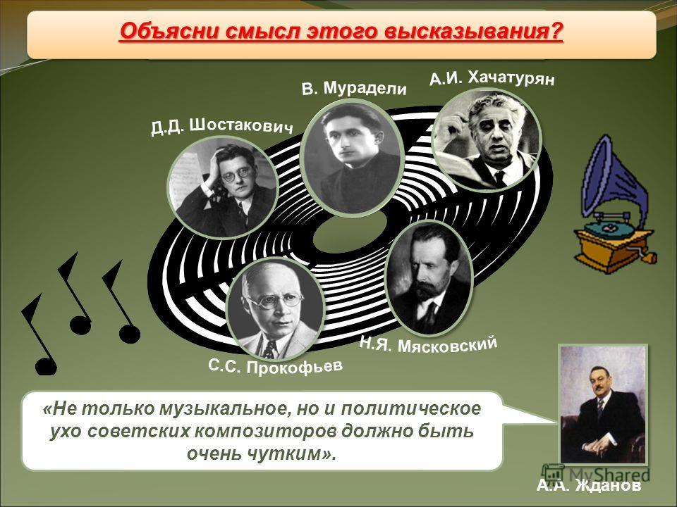 Музыка Музыка А.А. Жданов «Не только музыкальное, но и политическое ухо советских композиторов должно быть очень чутким». Объясни смысл этого высказывания?