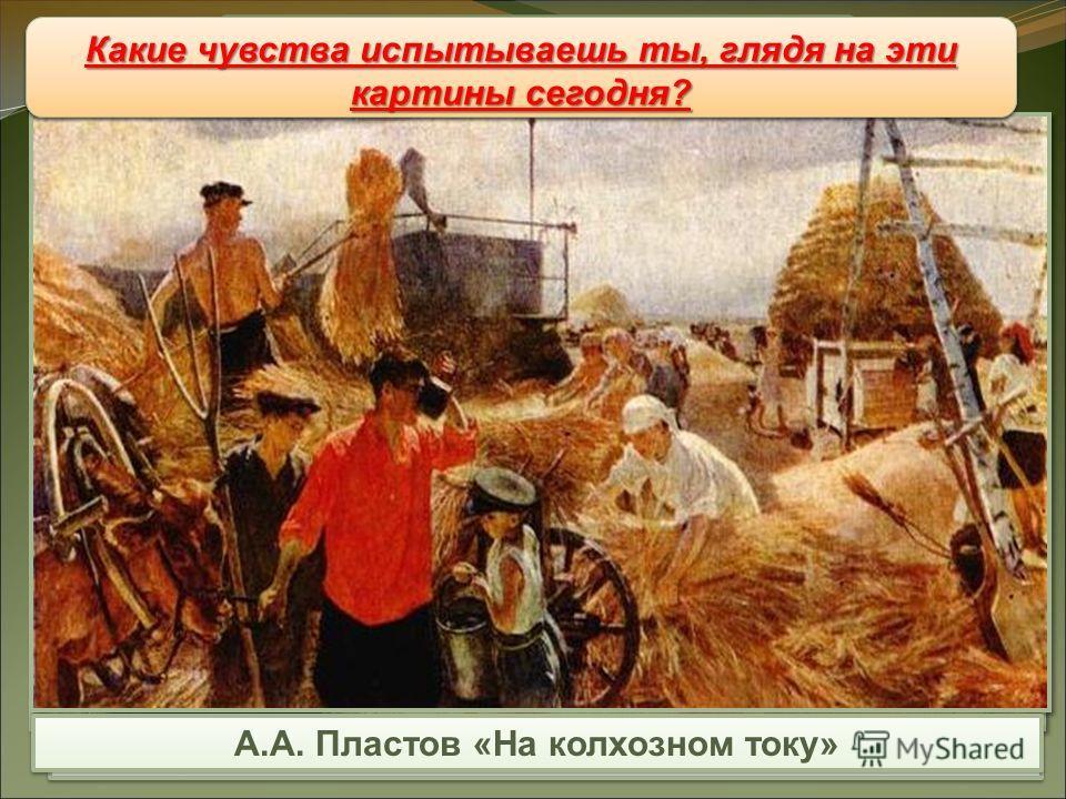 Т.Н. Яблонская «Хлеб» А.А. Пластов «На колхозном току» Живопись Живопись Какое чувство охватывало людей, рассматривавших эти картины в 40-50-е гг. ? Какие чувства испытываешь ты, глядя на эти картины сегодня?