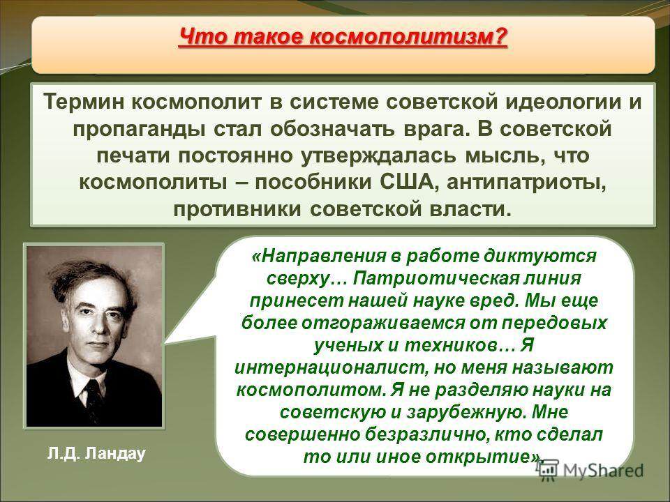Восстановление «железного занавеса» Термин космополит в системе советской идеологии и пропаганды стал обозначать врага. В советской печати постоянно утверждалась мысль, что космополиты – пособники США, антипатриоты, противники советской власти. Что т