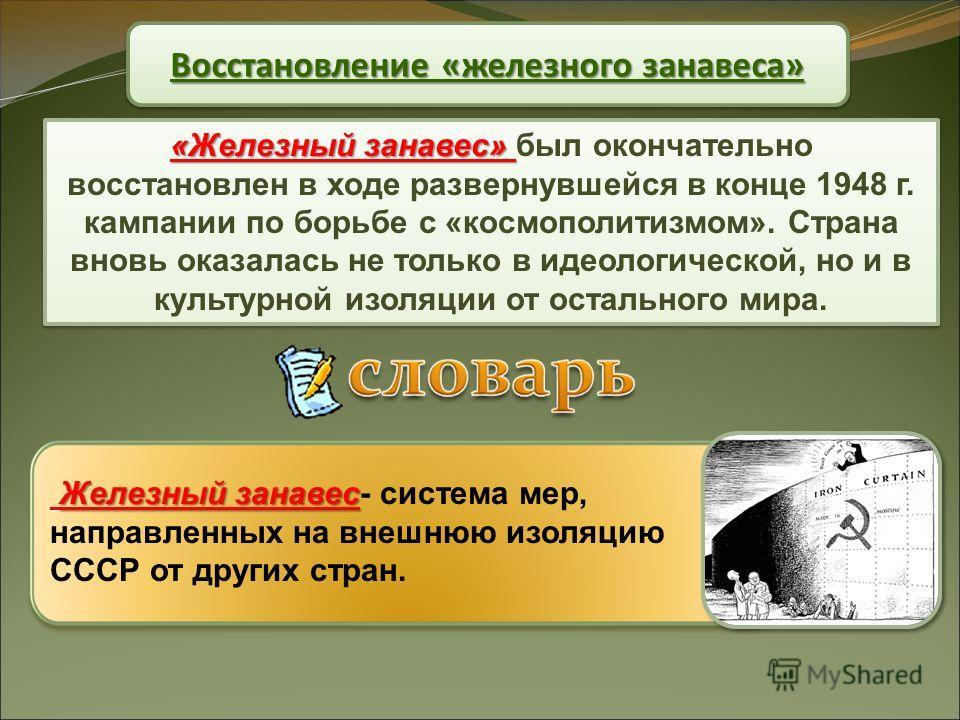 Восстановление «железного занавеса» «Железный занавес» «Железный занавес» был окончательно восстановлен в ходе развернувшейся в конце 1948 г. кампании по борьбе с «космополитизмом». Страна вновь оказалась не только в идеологической, но и в культурной