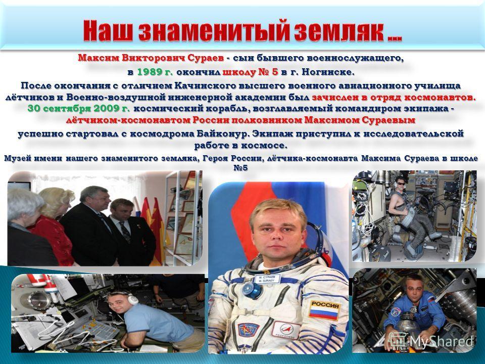 Максим Викторович Сураев - сын бывшего военнослужащего, в 1989 г. окончил школу 5 в г. Ногинске. После окончания с отличием Качинского высшего военного авиационного училища лётчиков и Военно-воздушной инженерной академии был зачислен в отряд космонав