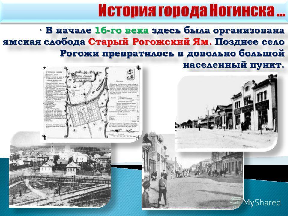 · В начале 16-го века здесь была организована ямская слобода Старый Рогожский Ям. Позднее село Рогожи превратилось в довольно большой населенный пункт.
