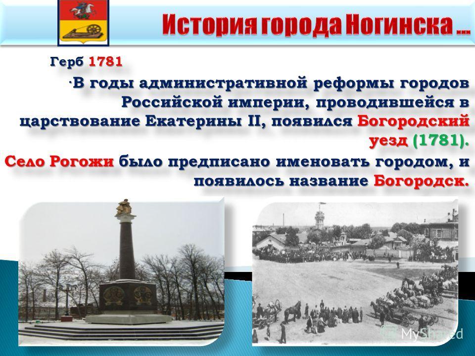 Герб 1781 ·В годы административной реформы городов Российской империи, проводившейся в царствование Екатерины II, появился Богородский уезд (1781). Село Рогожи было предписано именовать городом, и появилось название Богородск. Герб 1781 ·В годы админ