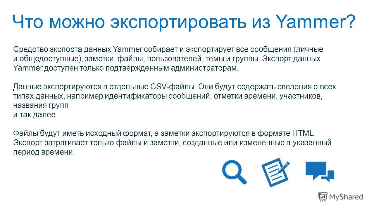 Что можно экспортировать из Yammer? Средство экспорта данных Yammer собирает и экспортирует все сообщения (личные и общедоступные), заметки, файлы, пользователей, темы и группы. Экспорт данных Yammer доступен только подтвержденным администраторам. Да