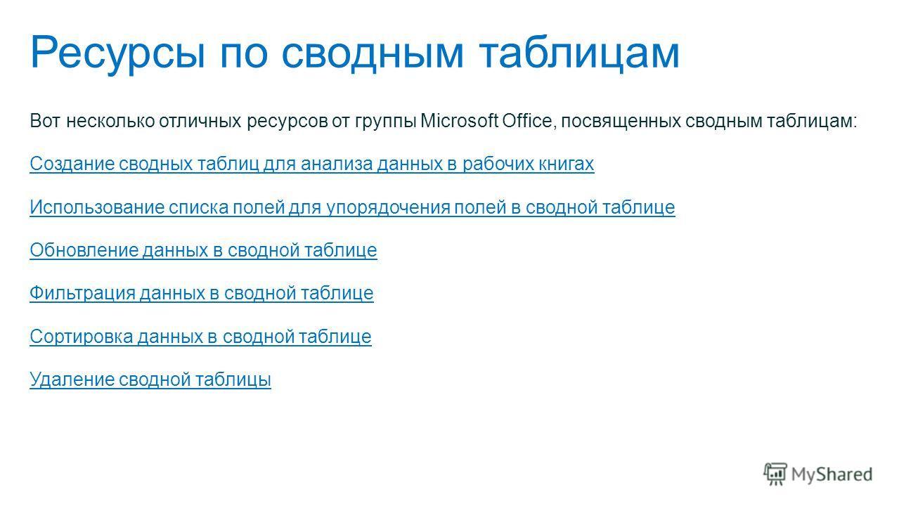Ресурсы по сводным таблицам Вот несколько отличных ресурсов от группы Microsoft Office, посвященных сводным таблицам: Создание сводных таблиц для анализа данных в рабочих книгах Использование списка полей для упорядочения полей в сводной таблице Обно