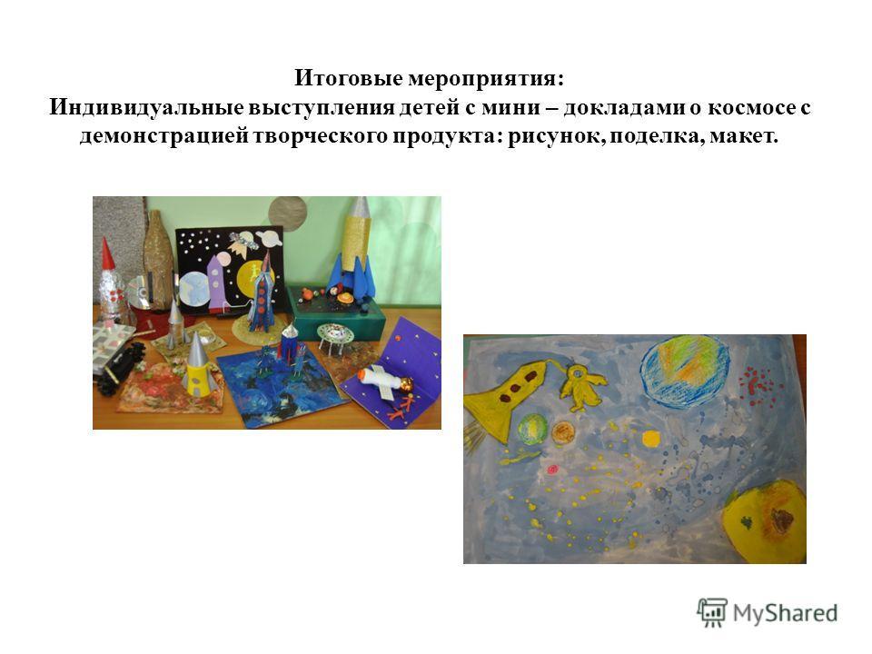 Итоговые мероприятия: Индивидуальные выступления детей с мини – докладами о космосе с демонстрацией творческого продукта: рисунок, поделка, макет.
