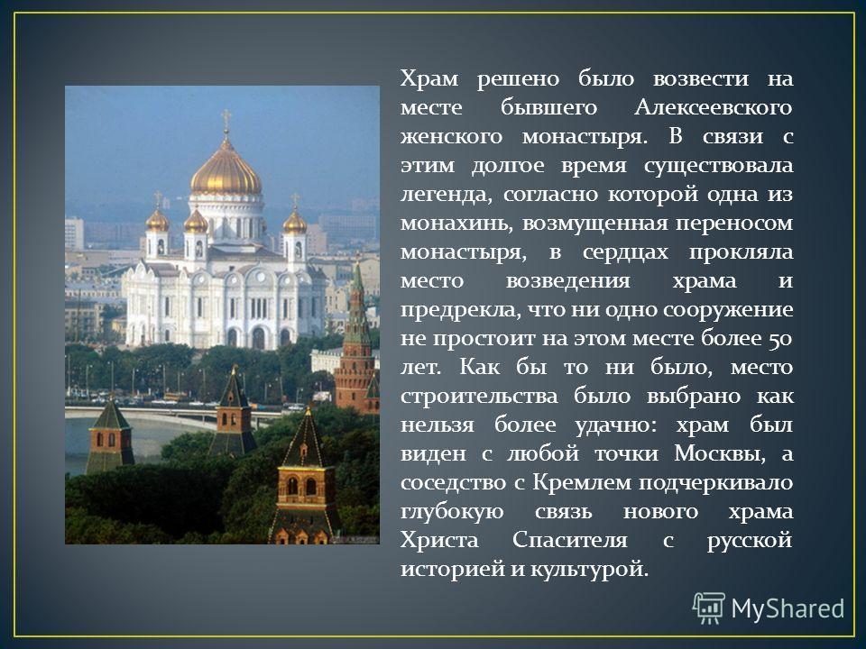 Храм решено было возвести на месте бывшего Алексеевского женского монастыря. В связи с этим долгое время существовала легенда, согласно которой одна из монахинь, возмущенная переносом монастыря, в сердцах прокляла место возведения храма и предрекла,