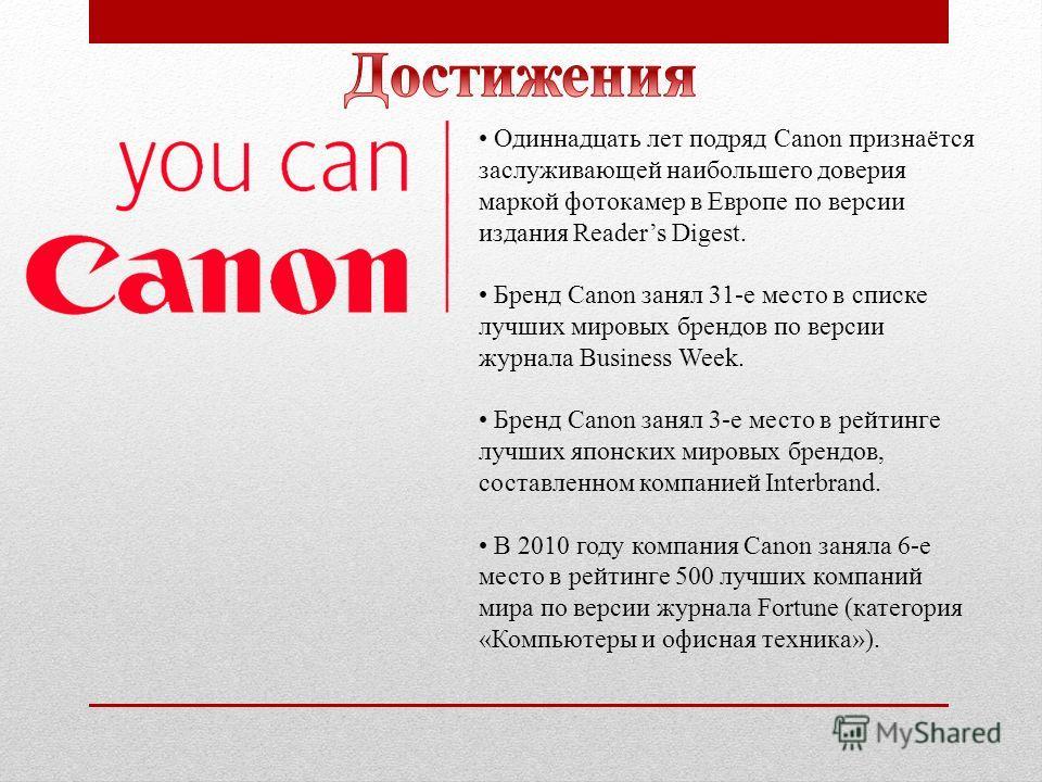 Одиннадцать лет подряд Canon признаётся заслуживающей наибольшего доверия маркой фотокамер в Европе по версии издания Readers Digest. Бренд Canon занял 31-е место в списке лучших мировых брендов по версии журнала Business Week. Бренд Canon занял 3-е