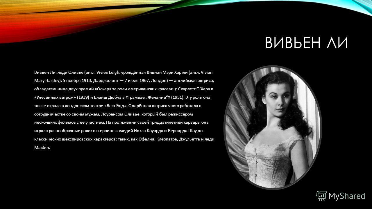 ВИВЬЕН ЛИ Вивьен Ли, леди Оливье (англ. Vivien Leigh; урождённая Вивиан Мэри Хартли (англ. Vivian Mary Hartley); 5 ноября 1913, Дарджилинг 7 июля 1967, Лондон) английская актриса, обладательница двух премий «Оскар» за роли американских красавиц: Скар
