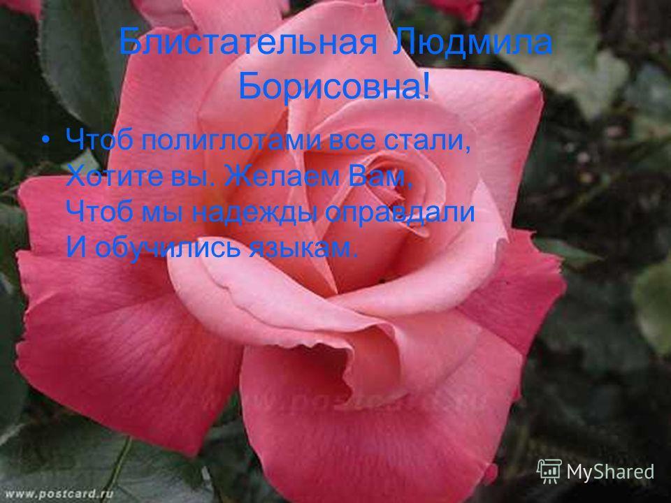 Блистательная Людмила Борисовна! Чтоб полиглотами все стали, Хотите вы. Желаем Вам, Чтоб мы надежды оправдали И обучились языкам.