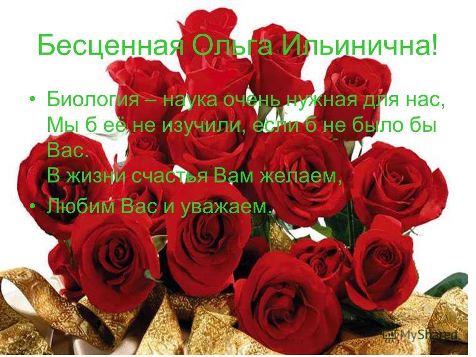 Бесценная Ольга Ильинична! Биология – наука очень нужная для нас, Мы б её не изучили, если б не было бы Вас. В жизни счастья Вам желаем, Любим Вас и уважаем.