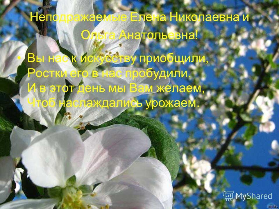 Неподражаемые Елена Николаевна и Ольга Анатольевна! Вы нас к искусству приобщили, Ростки его в нас пробудили. И в этот день мы Вам желаем, Чтоб наслаждались урожаем.