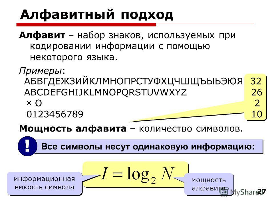 27 Алфавит – набор знаков, используемых при кодировании информации с помощью некоторого языка. Примеры: АБВГДЕЖЗИЙКЛМНОПРС Т УФХЦЧШЩЪЫЬЭЮЯ 32 ABCDEFGHIJKLMNOPQRSTUVWXYZ 26 × O 2 0123456789 10 Мощность алфавита – количество символов. Алфавитный подход