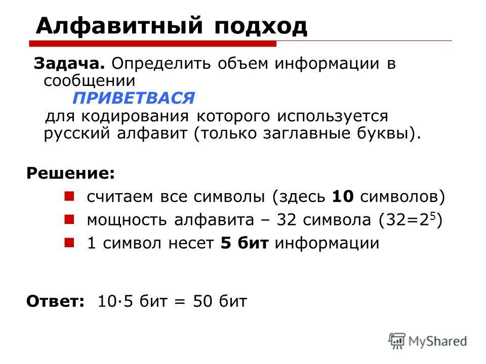 Алфавитный подход Задача. Определить объем информации в сообщении ПРИВЕТВАСЯ для кодирования которого используется русский алфавит (только заглавные буквы). Ответ: 10·5 бит = 50 бит считаем все символы (здесь 10 символов) мощность алфавита – 32 симво