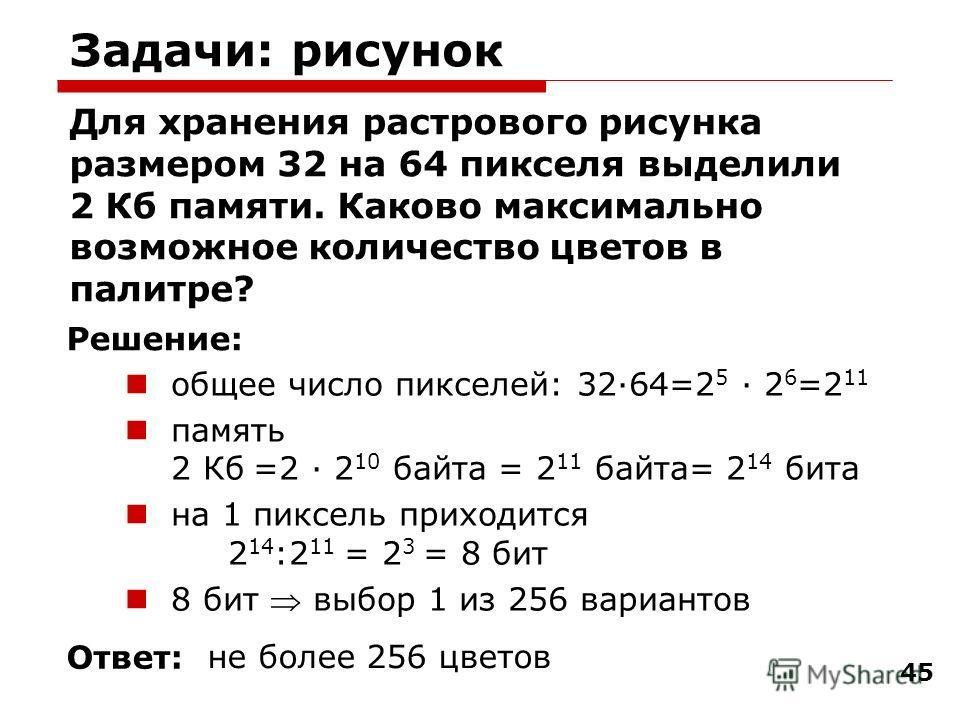45 Задачи: рисунок Для хранения растрового рисунка размером 32 на 64 пикселя выделили 2 Кб памяти. Каково максимально возможное количество цветов в палитре? общее число пикселей: 32·64=2 5 · 2 6 =2 11 память 2 Кб =2 · 2 10 байта = 2 11 байта= 2 14 би