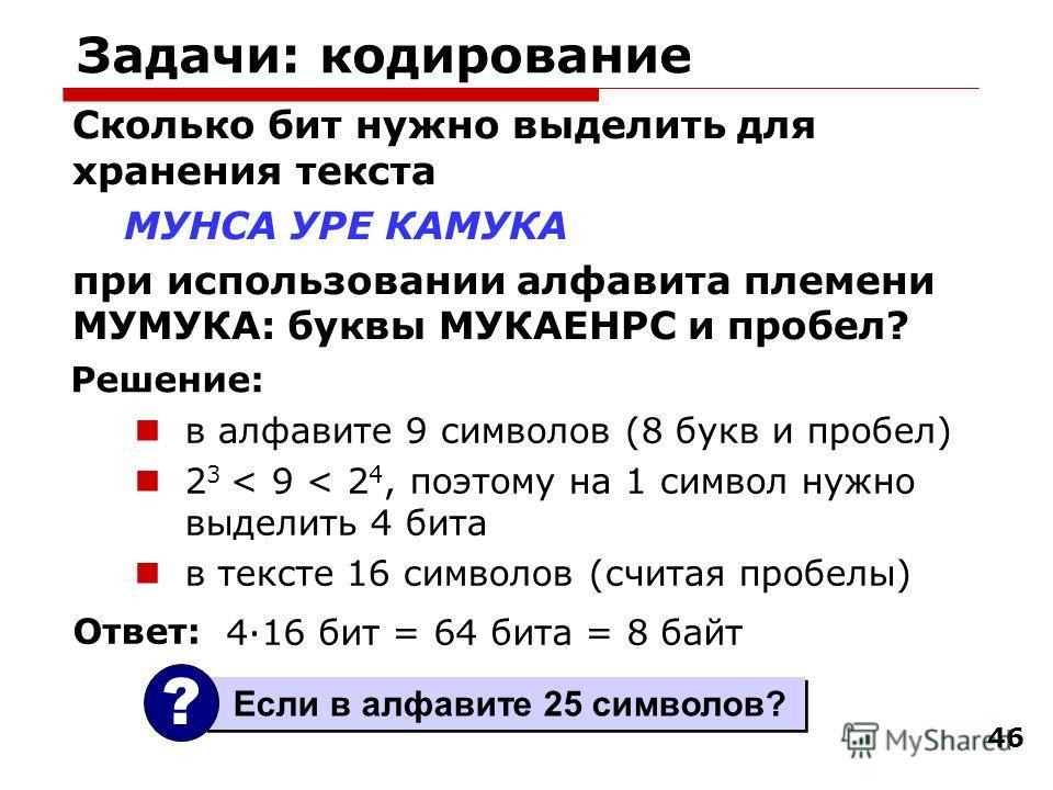46 Задачи: кодирование Сколько бит нужно выделить для хранения текста МУНСА УРЕ КАМУКА при использовании алфавита племени МУМУКА: буквы МУКАЕНРС и пробел? в алфавите 9 символов (8 букв и пробел) 2 3 < 9 < 2 4, поэтому на 1 символ нужно выделить 4 бит