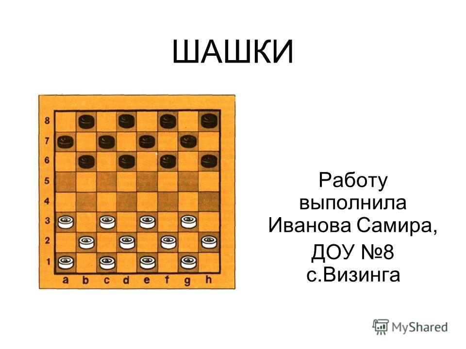 ШАШКИ Работу выполнила Иванова Самира, ДОУ 8 с.Визинга