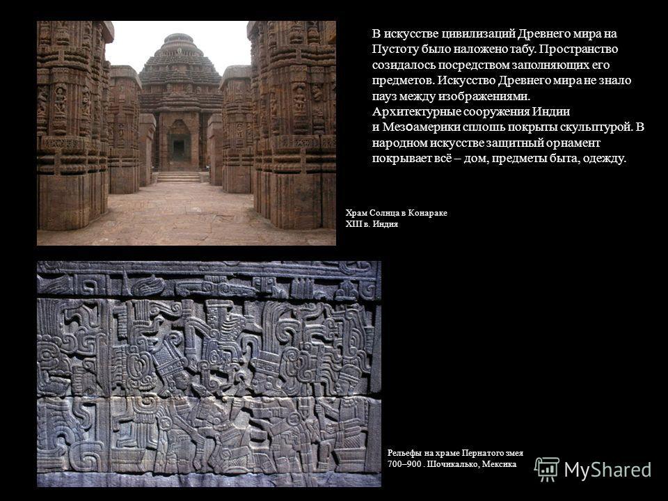 В искусстве цивилизаций Древнего мира на Пустоту было наложено табу. Пространство созидалось посредством заполняющих его предметов. Искусство Древнего мира не знало пауз между изображениями. Архитектурные сооружения Индии и Мез о америки сплошь покры