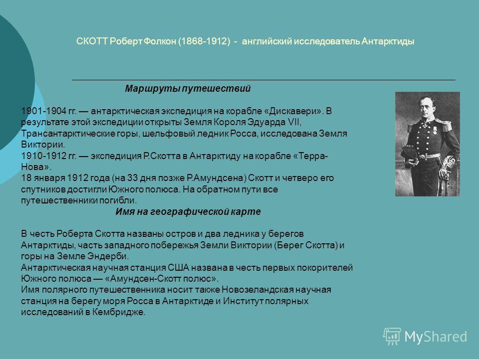 СКОТТ Роберт Фолкон (1868-1912) - английский исследователь Антарктиды Маршруты путешествий 1901-1904 гг. антарктическая экспедиция на корабле «Дискавери». В результате этой экспедиции открыты Земля Короля Эдуарда VII, Трансантарктические горы, шельфо