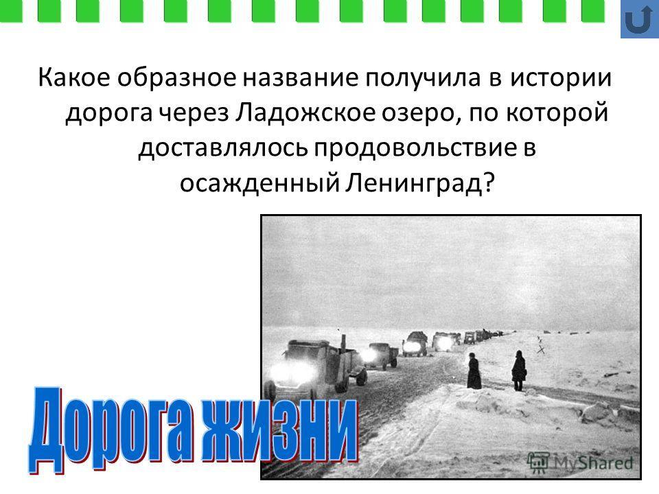 Какое образное название получила в истории дорога через Ладожское озеро, по которой доставлялось продовольствие в осажденный Ленинград?