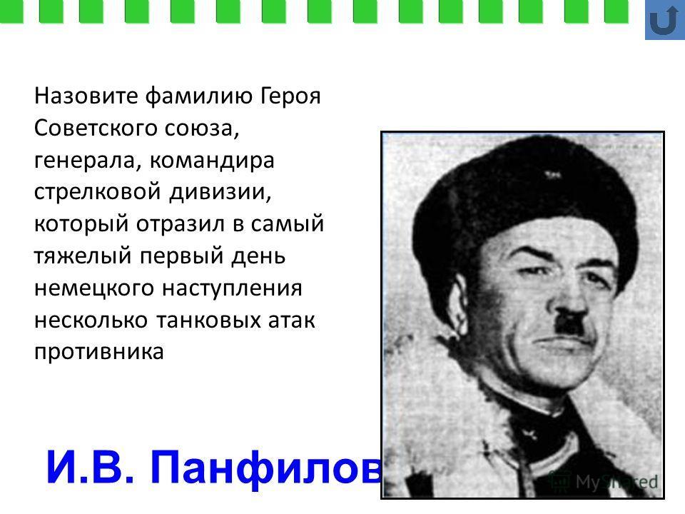 И.В. Панфилов Назовите фамилию Героя Советского союза, генерала, командира стрелковой дивизии, который отразил в самый тяжелый первый день немецкого наступления несколько танковых атак противника
