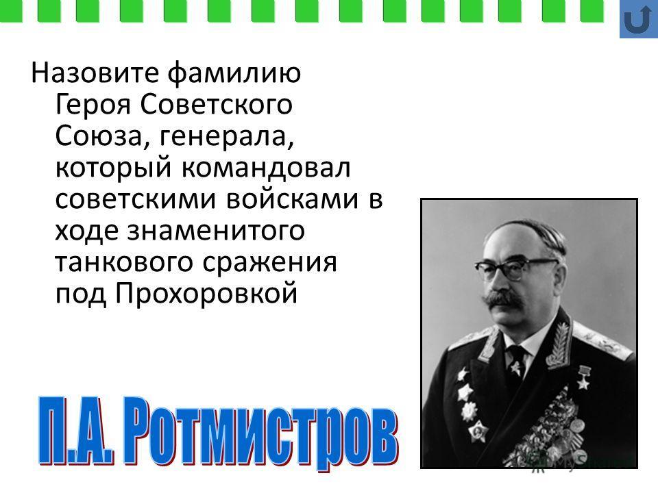 Назовите фамилию Героя Советского Союза, генерала, который командовал советскими войсками в ходе знаменитого танкового сражения под Прохоровкой